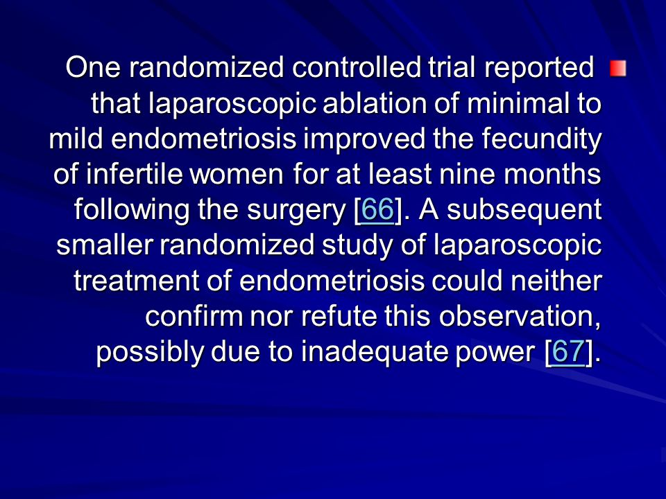 One randomized controlled trial reported that laparoscopic ablation of minimal to mild endometriosis improved the fecundity of infertile women for at least nine months following the surgery [66].